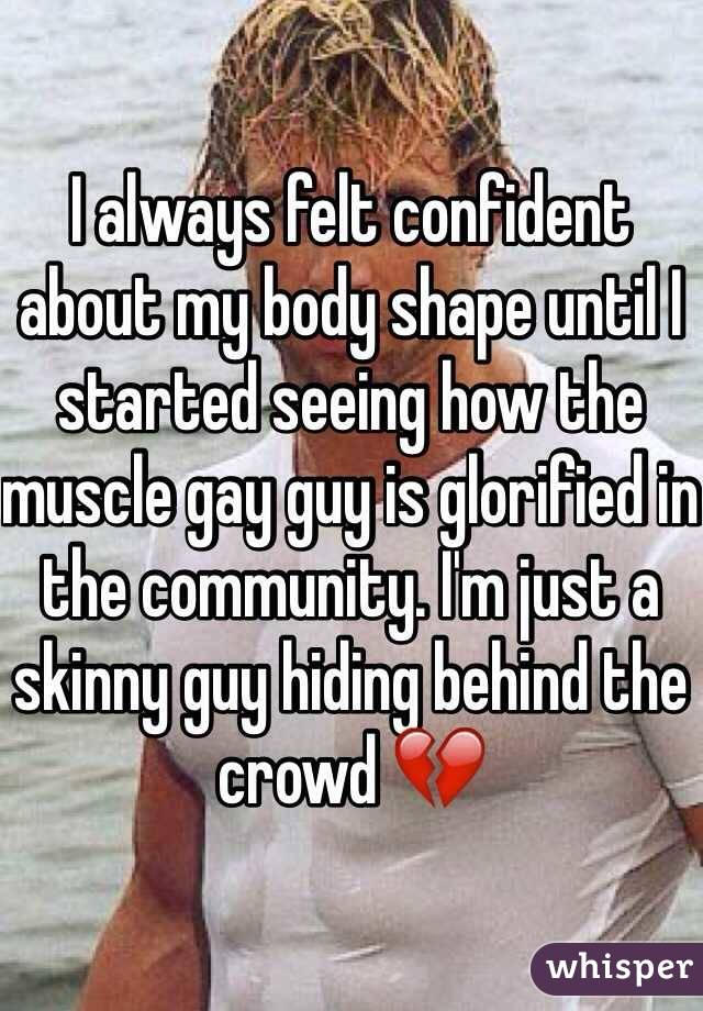 I always felt confident about my body shape until I started seeing how the muscle gay guy is glorified in the community. I'm just a skinny guy hiding behind the crowd