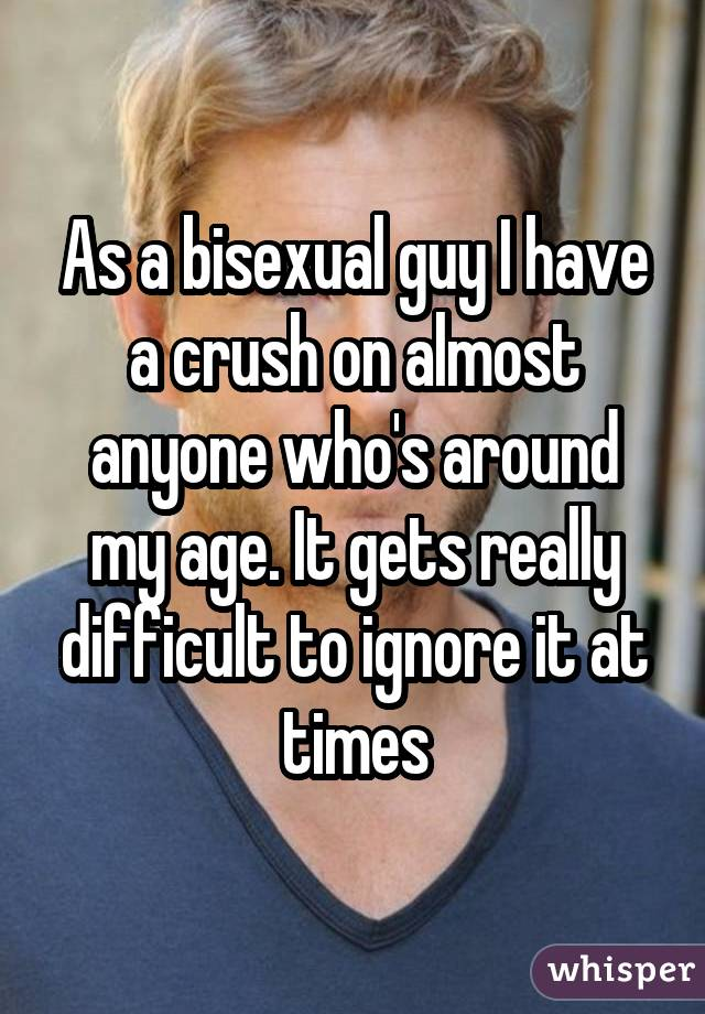 As a bisexual guy I have a crush on almost anyone who's around my age. It gets really difficult to ignore it at times