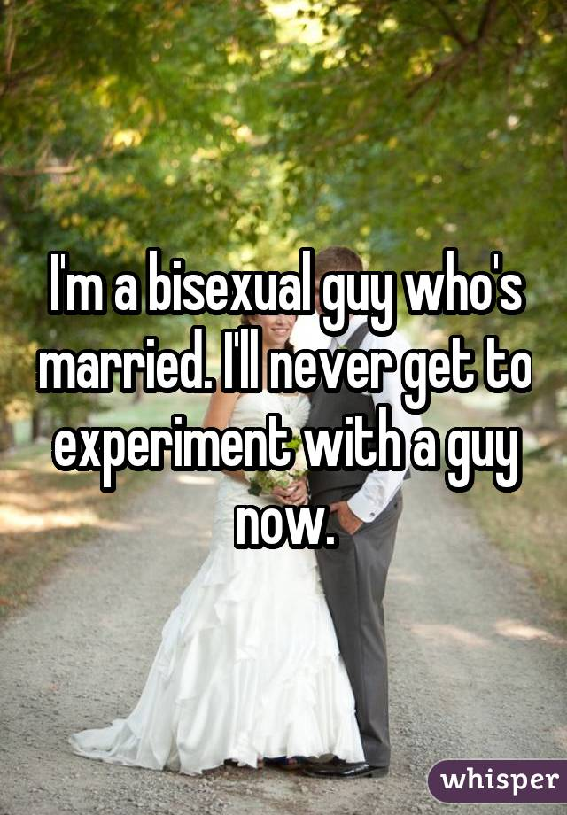 I'm a bisexual guy who's married. I'll never get to experiment with a guy now.