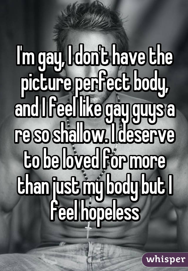 I'm gay, I don't have the picture perfect body, and I feel like gay guys a re so shallow. I deserve to be loved for more than just my body but I feel hopeless