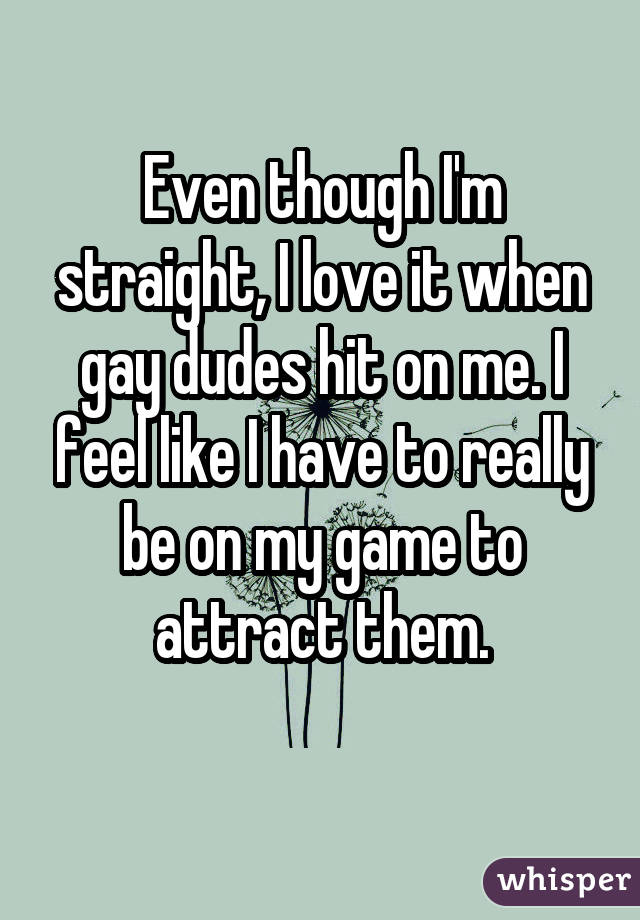 Even though I'm straight, I love it when gay dudes hit on me. I feel like I have to really be on my game to attract them.