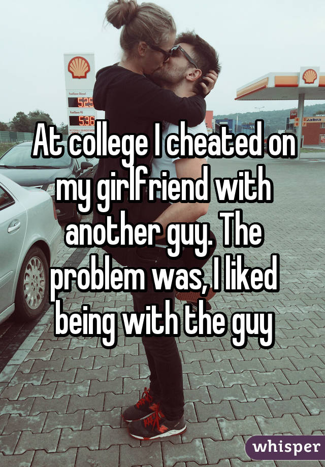 At college I cheated on my girlfriend with another guy. The problem was, I liked being with the guy