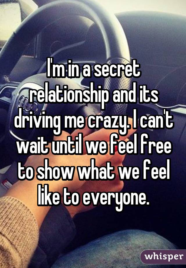 I'm in a secret relationship and its driving me crazy. I can't wait until we feel free to show what we feel like to everyone.