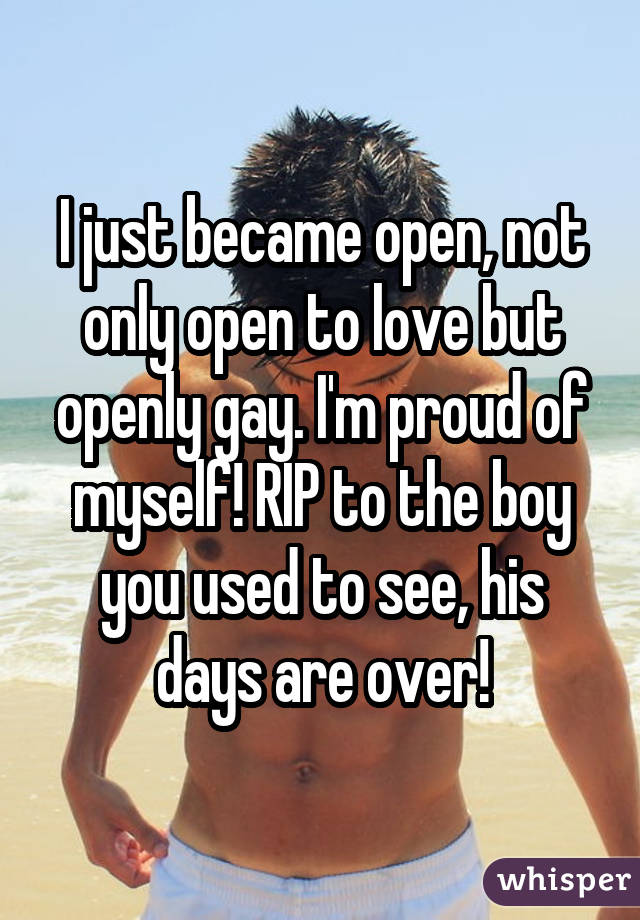 I just became open, not only open to love but openly gay. I'm proud of myself! RIP to the boy you used to see, his days are over!