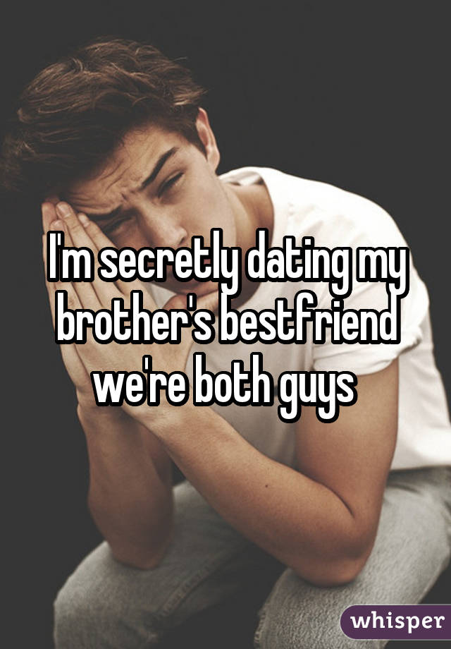 I'm secretly dating my brother's bestfriend we're both guys