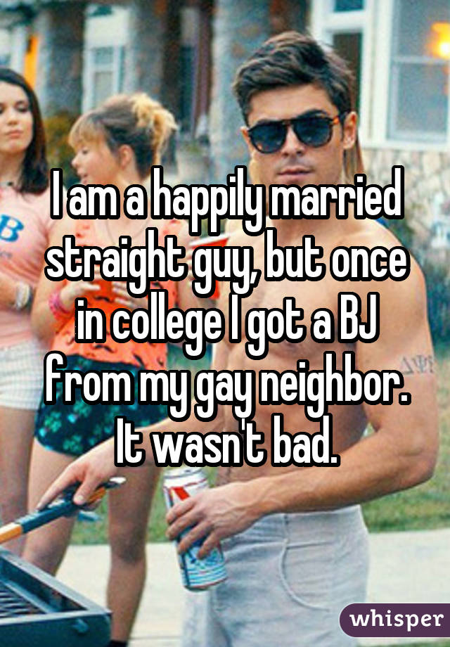I am a happily married straight guy, but once in college I got a BJ from my gay neighbor. It wasn't bad.