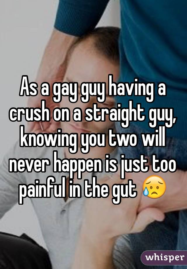 As a gay guy having a crush on a straight guy, knowing you two will never happen is just too painful in the gut