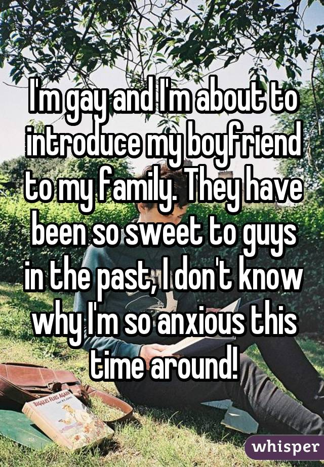 I'm gay and I'm about to introduce my boyfriend to my family. They have been so sweet to guys in the past, I don't know why I'm so anxious this time around!