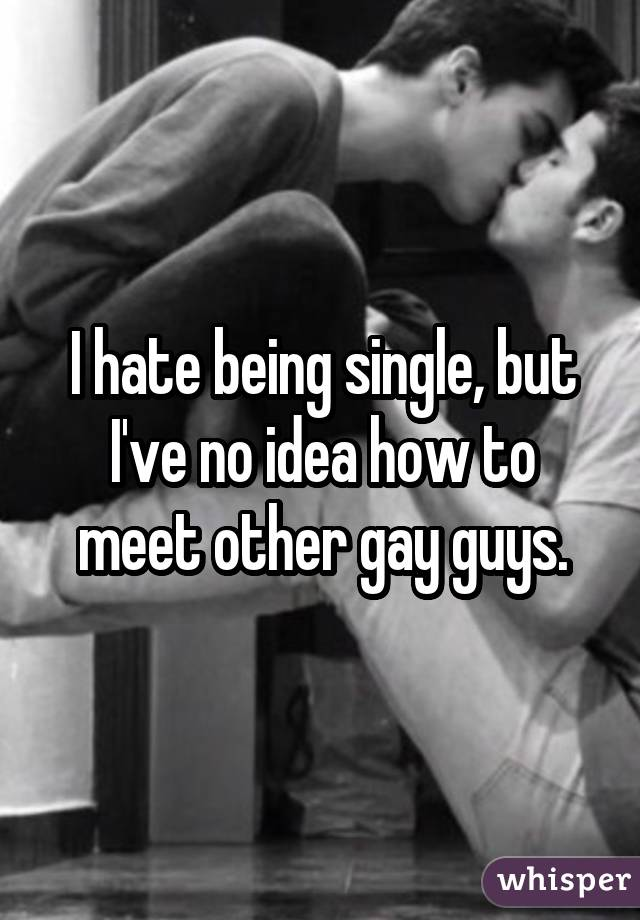 I hate being single, but I've no idea how to meet other gay guys.