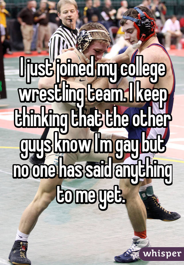 I just joined my college wrestling team. I keep thinking that the other guys know I'm gay but no one has said anything to me yet.