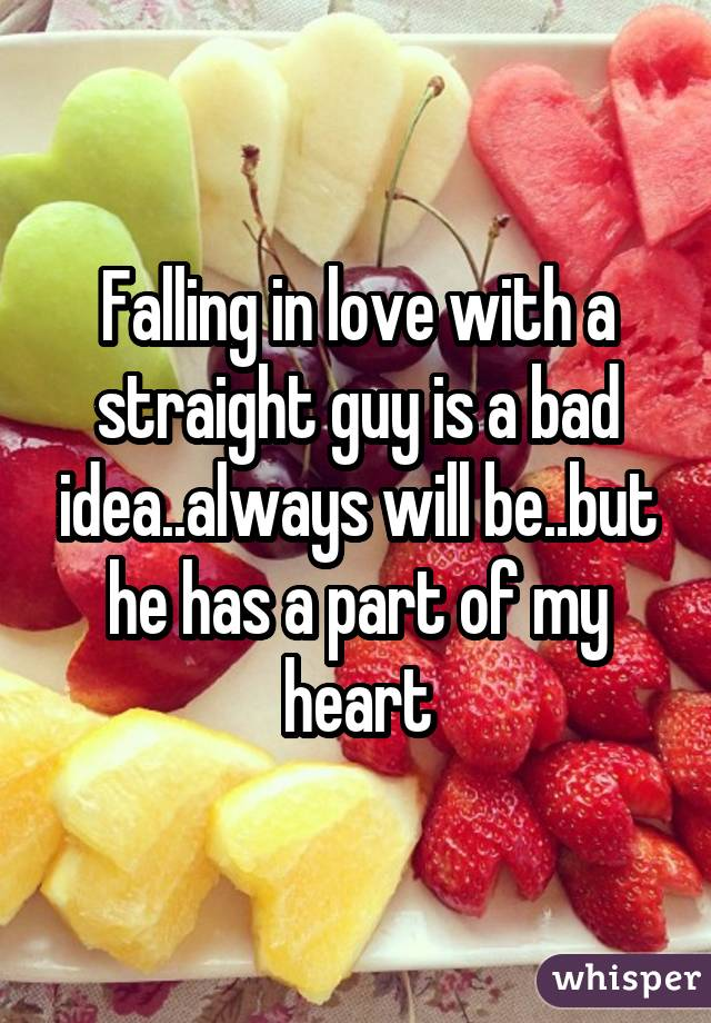 Falling in love with a straight guy is a bad idea..always will be..but he has a part of my heart