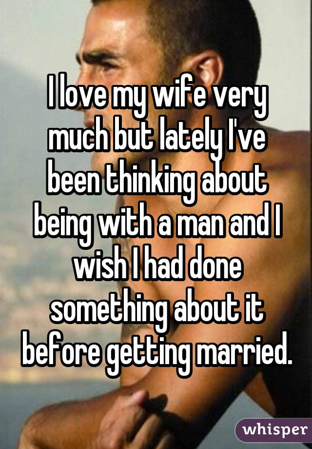 I love my wife very much but lately I've been thinking about being with a man and I wish I had done something about it before getting married.