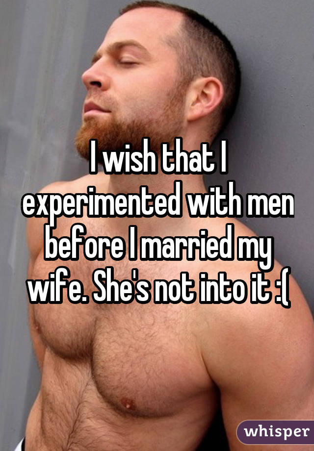 I wish that I experimented with men before I married my wife. She's not into it :(