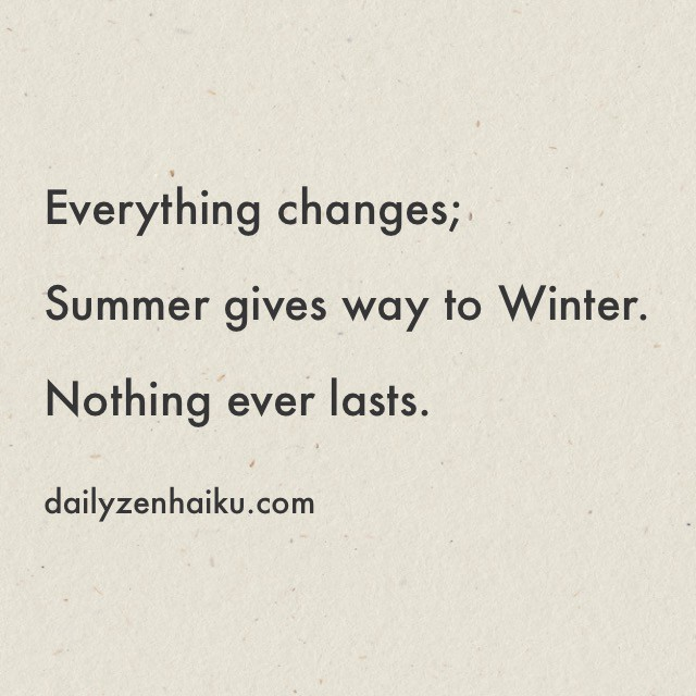 Everything Changes; – Daily Zen Haiku