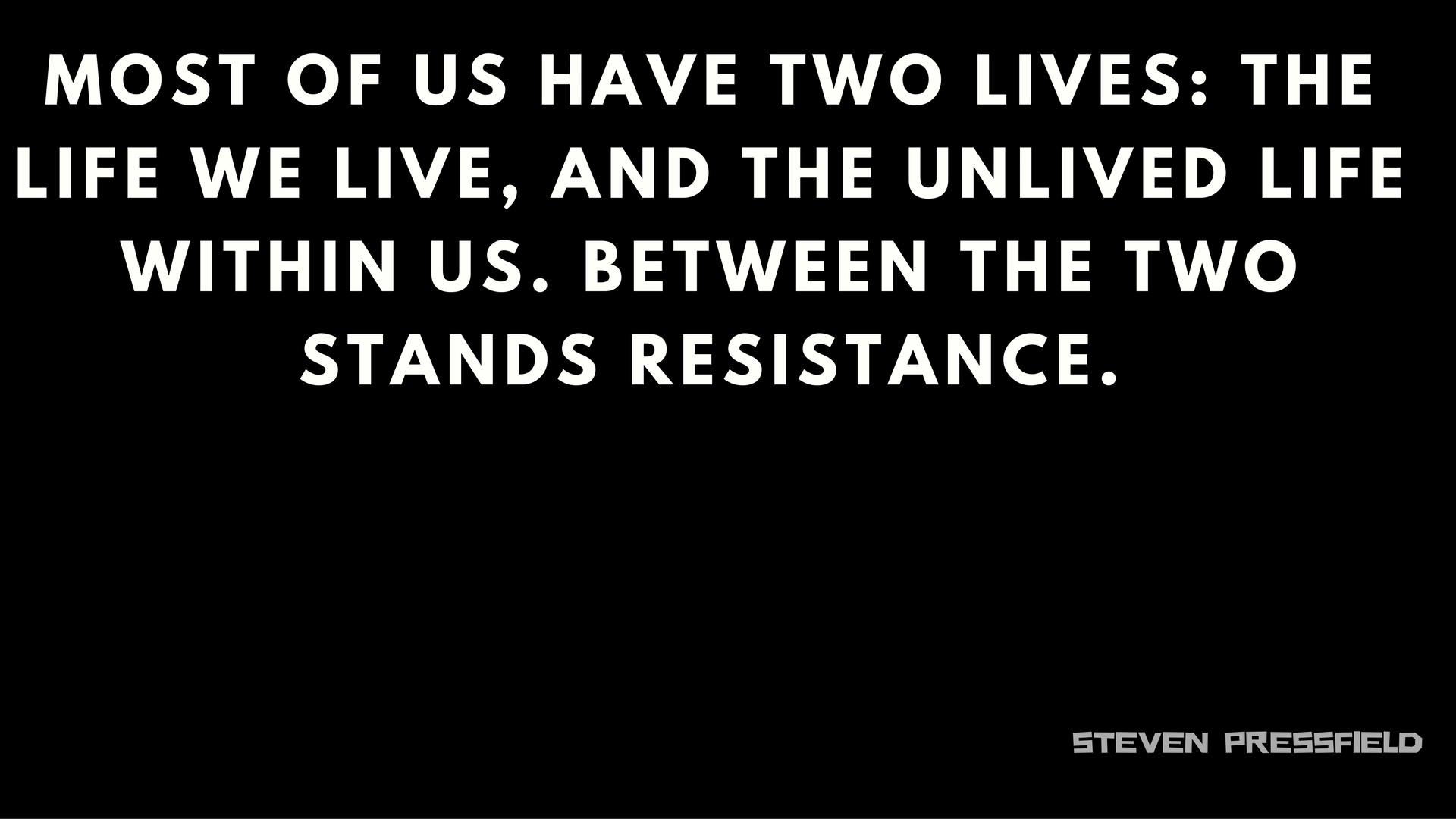 "Image result for ""Most of us have two lives: the life we live and the un-lived life within us. Between the two stands resistance."" — Steven Pressfield"
