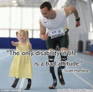 "Paralympian Oscar Pistorian, wearing a white, sleeveless top and black, knee-length shorts, runs on blades on an indoor track next to a small girl with Down Syndrome, also wearing blades. She has blonde hair and wears a yellow sundress, and her blonde hair is in pigtails. The Scott Hamilton quote, ""The only disability in life is a bad attitude"" figures prominently. Keyword: Inspiration Porn"