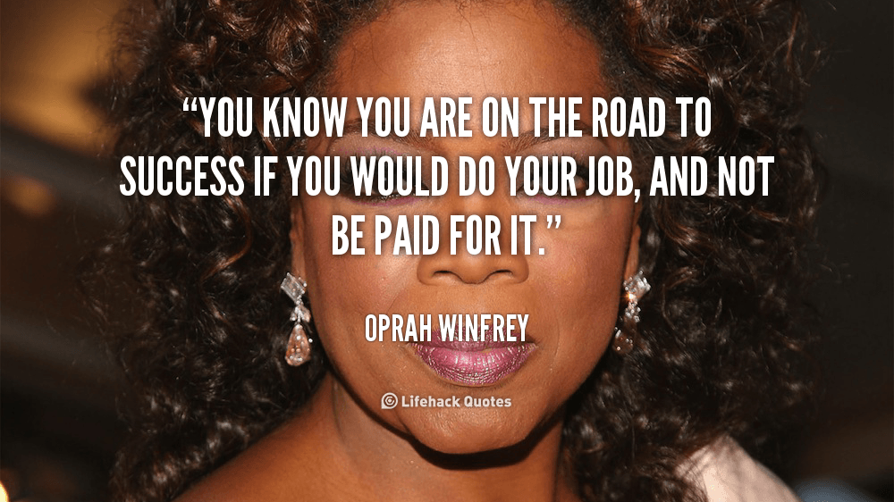 You know you are on the road to success if you would do your job, and not be paid for it.