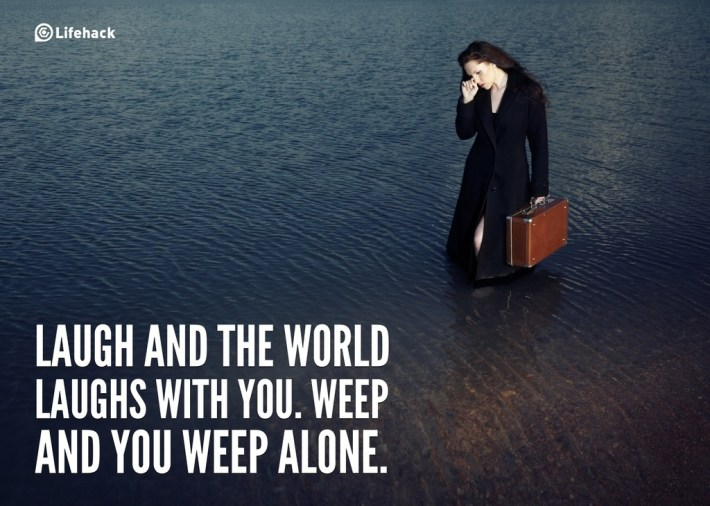 Laugh and the world laughs with you. Weep and you weep alone.