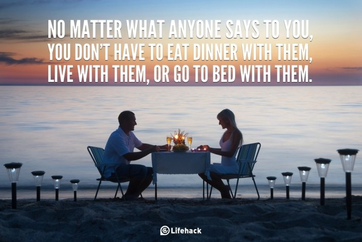 NO MATTER WHAT ANYONE SAYS TO YOU, YOU DONT HAVE TO EAT DINNER WITH THEM, LIVE WITH THEM, OR GO TO BED WITH THEM. 2