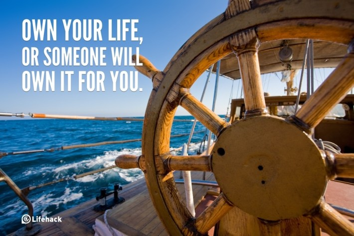 Own your life, or someone will own it for you.