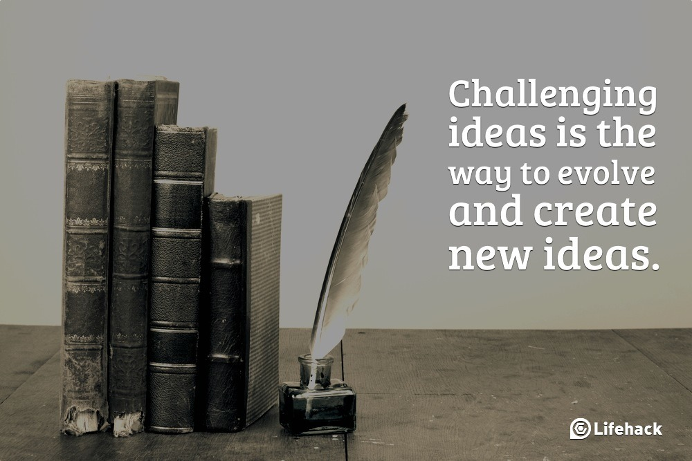 Challenging ideas is the way to evolve and create new ideas.