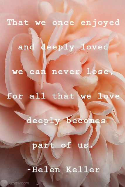 What We Once Enjoyed And Deeply Loved We Can Never