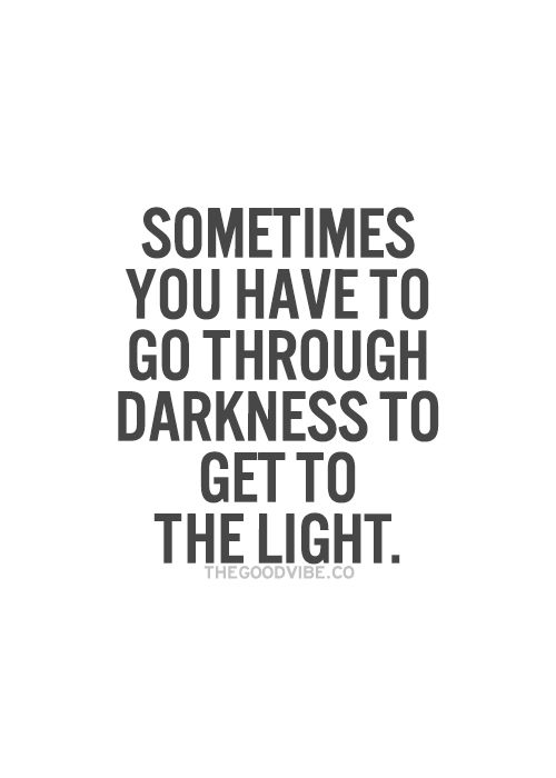 Sometimes you have to go through darkness to get to...