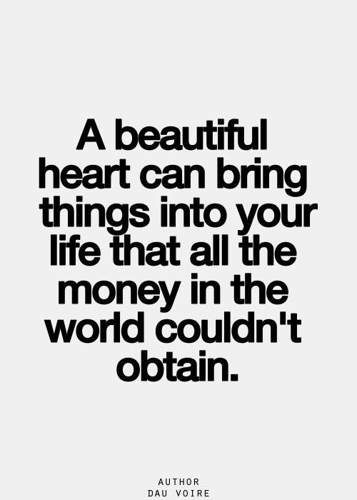 A beautiful heart can bring things into your life that...