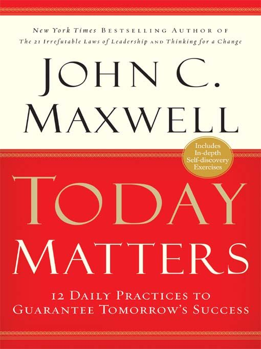 Today Matters: 12 Daily Practices to Guarantee Tomorrow's Success by John C Maxwell