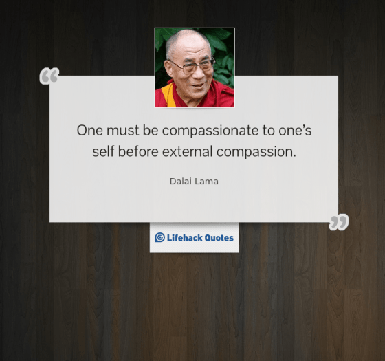 """One must be compassionate to one's self before external compassion"" - Dalai Lama"