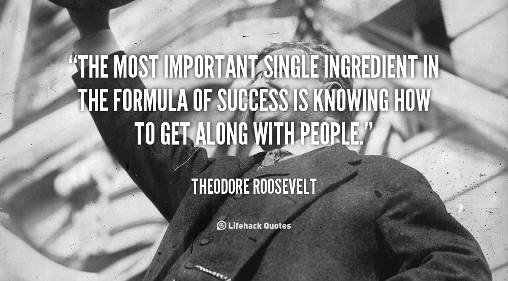 The most important single ingredient in the formula of success is knowing how to get along with people.