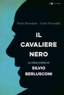 """""""Il Cavaliere Nero, la vera storia di Silvio Berlusconi"""", di Paolo Biondani e Carlo Porcedda"""