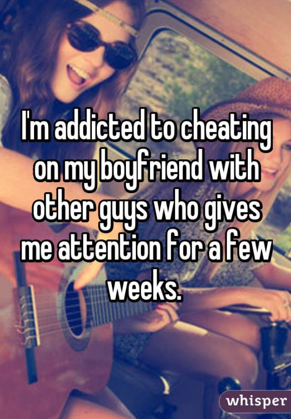 I'm addicted to cheating on my boyfriend with other guys who gives me attention for a few weeks.