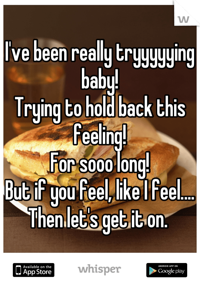 I Been Really Tryin Baby : really, tryin, Really, Tryyyyying, Baby!, Trying, Feeling!, Long!