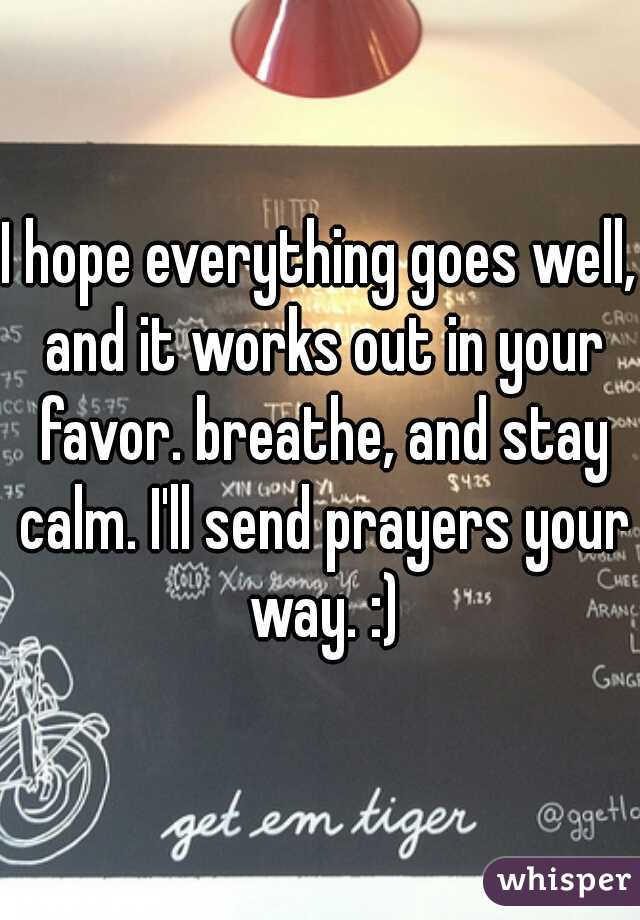 I Hope Everything Goes Well And It Works Out In Your Favor Breathe And Stay Calm I Ll Send