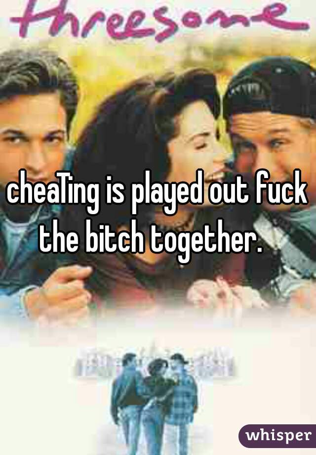 Cheating Is Played Out : cheating, played, CheaTing, Played, Bitch, Together.