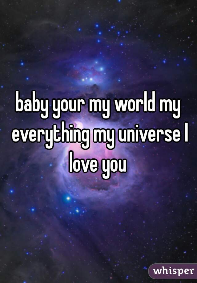 Your My Baby : World, Everything, Universe