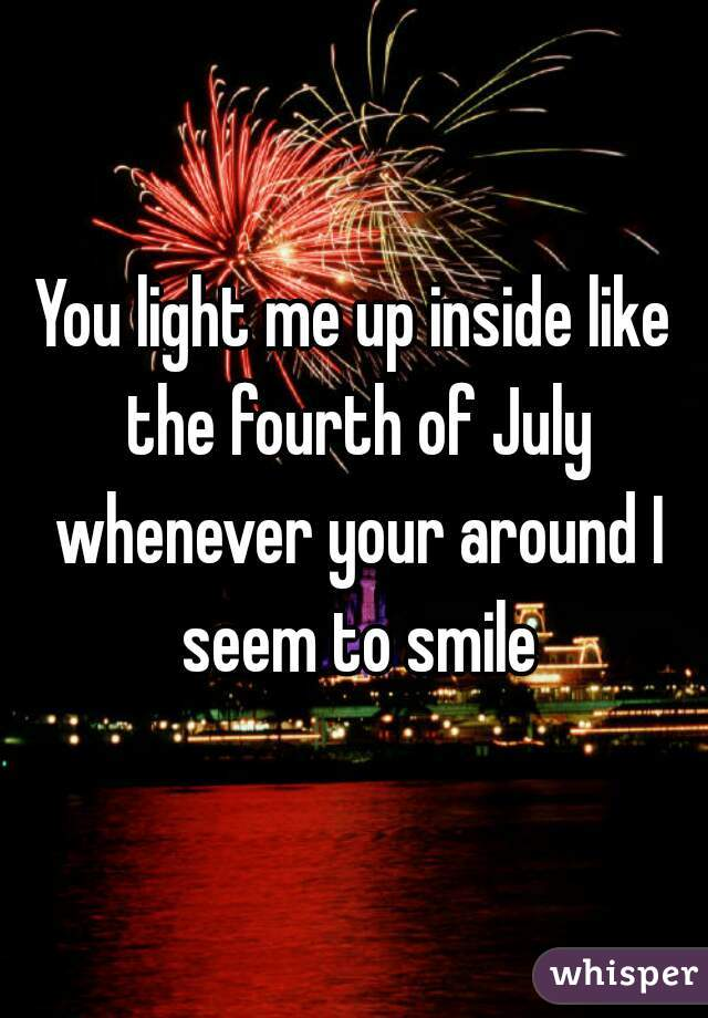 You Light Me Up Inside Like The 4th Of July : light, inside, Light, Inside, Fourth, Whenever, Around