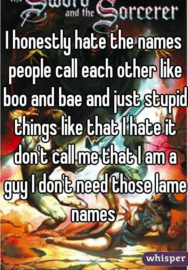 I honestly hate the names people call each other like boo ...