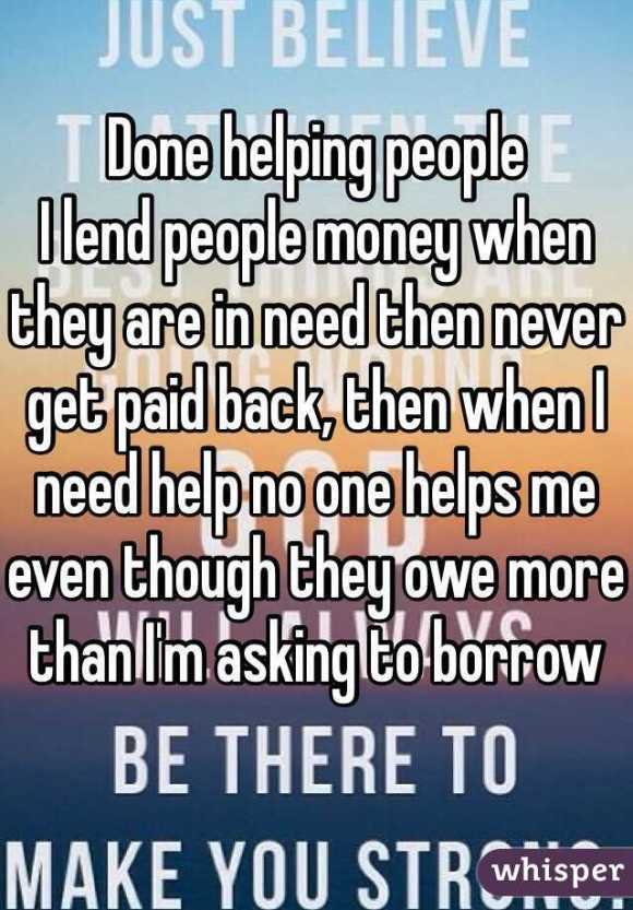 Done helping people I lend people money when they are in ...