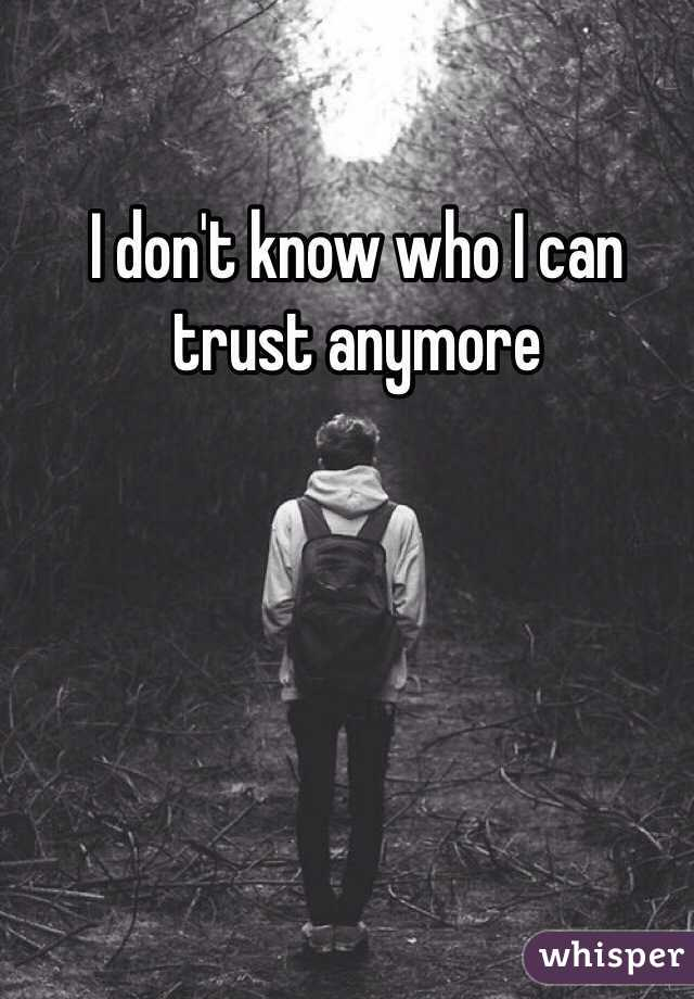 I don't know who I can trust anymore
