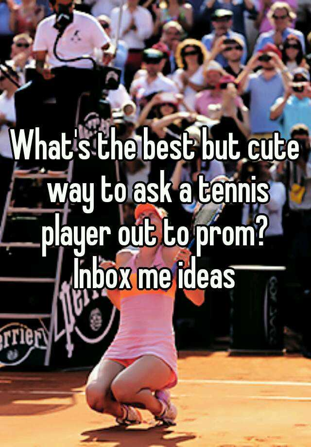 What's The Best But Cute Way To Ask A Tennis Player Out To