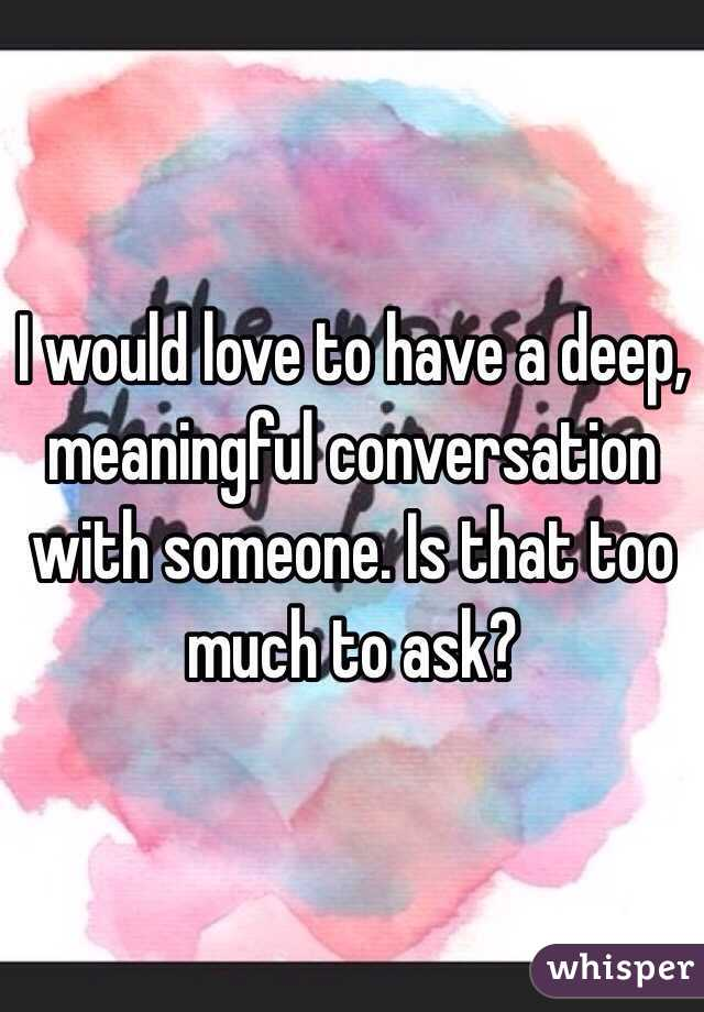 I would love to have a deep, meaningful conversation with someone. Is that too much to ask?