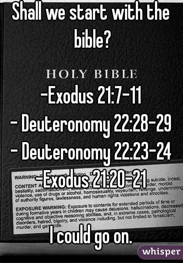 Shall we start with the Bible? -Exodus 21:7-11, Deuteronomy 22:28-29, Deuteronomy 22:23-24, Exodus 21:20-21- I could go on.