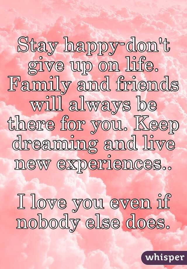Stay Happy Don T Give Up On Life Family And Friends Will