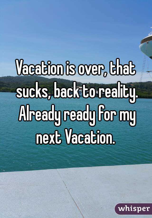 Vacation Is Over That Sucks Back To Reality Already Ready For My Next Vacation