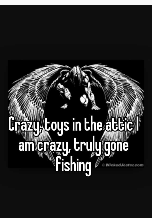 Crazy Toys In The Attic I Am Truly Gone Fishing Image