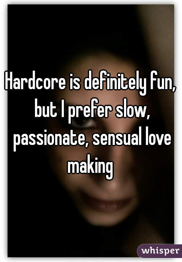 Hardcore Is Definitely Fun But I Prefer Slow Passionate Sensual Love Making