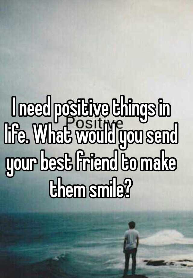 I Need Positive Things In Life What Would You Send Your