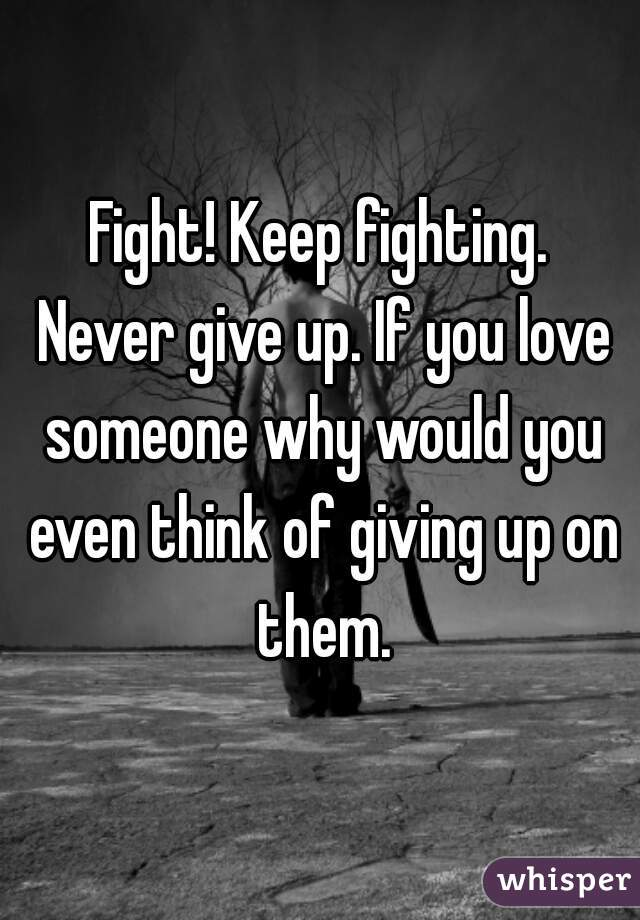 Fight! Keep fighting. Never give up. If you love someone why would you even think of giving up on them.